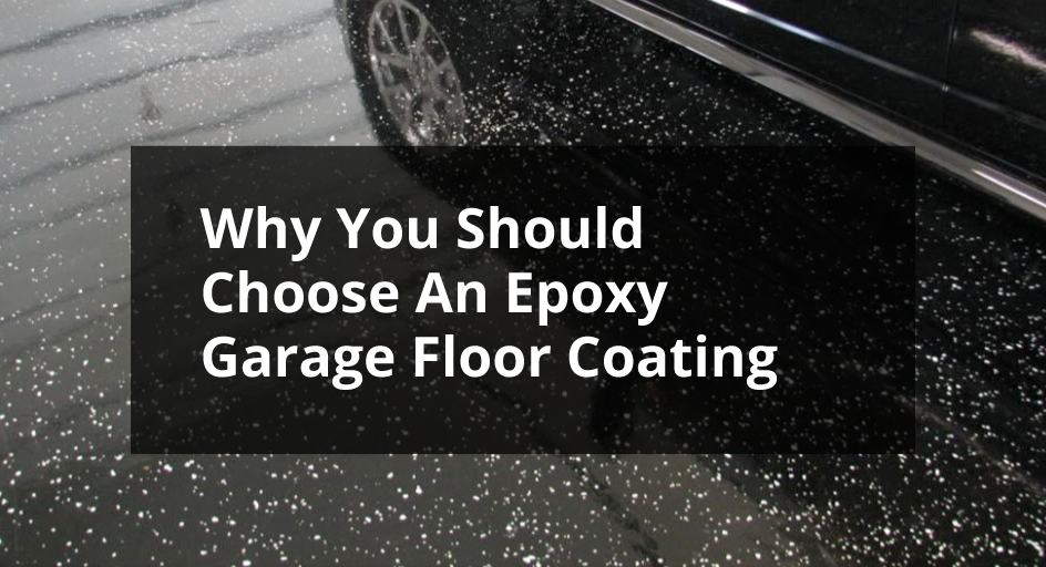 Why You Should Choose An Epoxy Garge Floor Coating