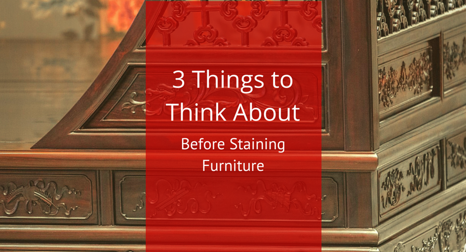 3 Things to Think About Before Staining Furniture
